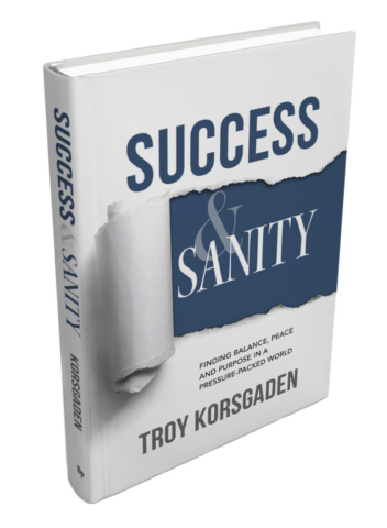 Success & Sanity: Finding Balance, Peace, and Purpose in a Pressure-Packed World by Troy Korsgaden